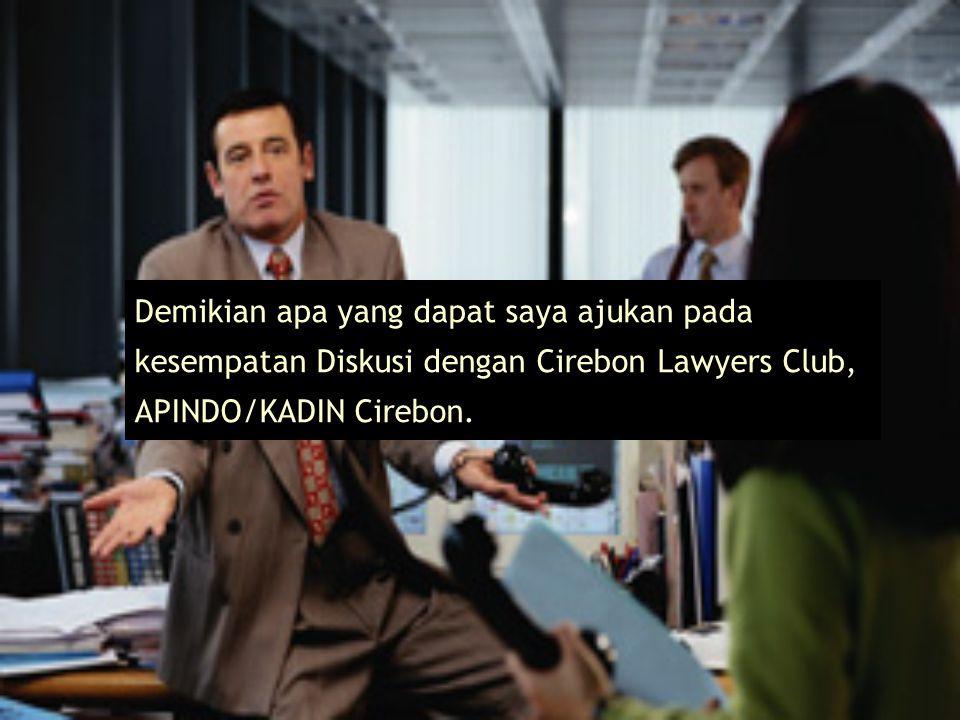 Demikian apa yang dapat saya ajukan pada kesempatan Diskusi dengan Cirebon Lawyers Club, APINDO/KADIN Cirebon.
