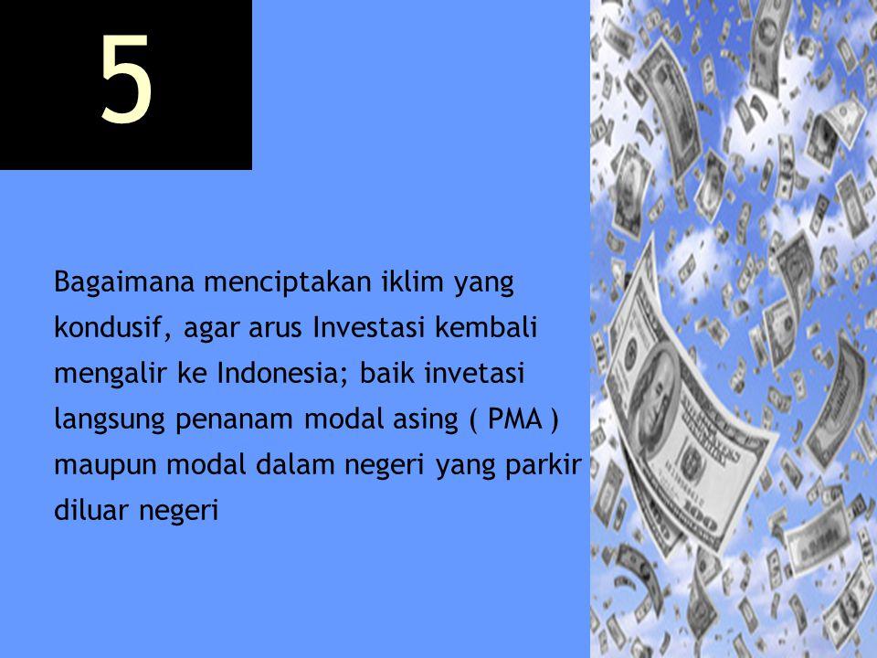 Bagaimana menciptakan iklim yang kondusif, agar arus Investasi kembali mengalir ke Indonesia; baik invetasi langsung penanam modal asing ( PMA ) maupu