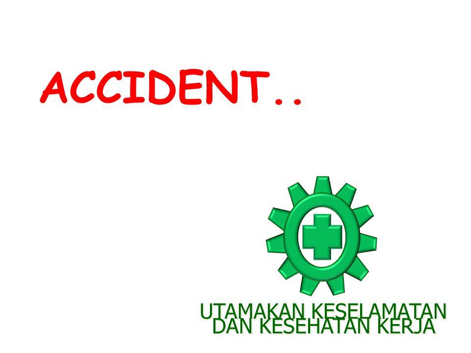 ACCIDENT.. UTAMAKAN KESELAMATAN DAN KESEHATAN KERJA UTAMAKAN KESELAMATAN DAN KESEHATAN KERJA