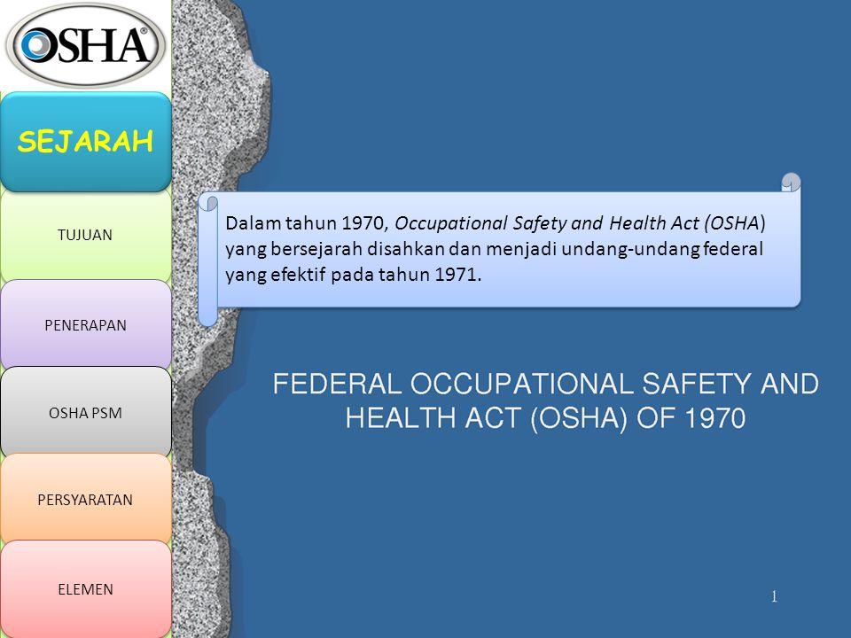 TUJUAN PENERAPAN OSHA PSM PERSYARATAN ELEMEN SEJARAH Dalam tahun 1970, Occupational Safety and Health Act (OSHA) yang bersejarah disahkan dan menjadi