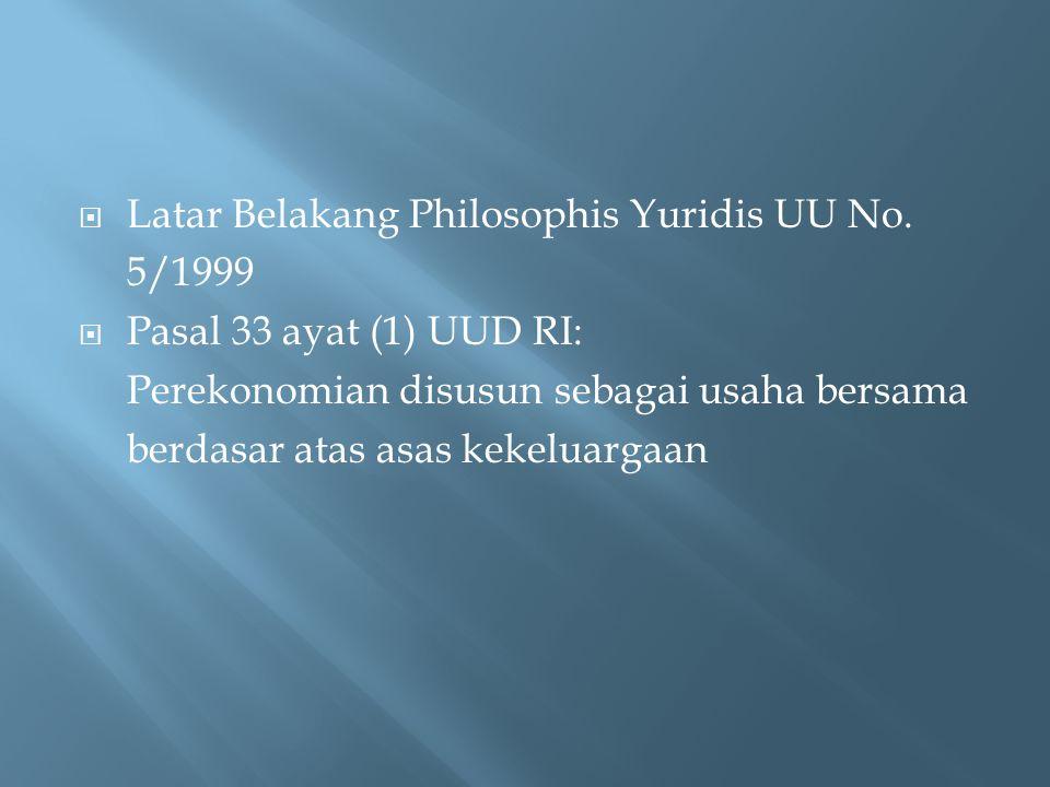  Latar Belakang Philosophis Yuridis UU No. 5/1999  Pasal 33 ayat (1) UUD RI: Perekonomian disusun sebagai usaha bersama berdasar atas asas kekeluarg