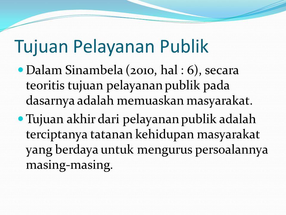 Tujuan Pelayanan Publik Dalam Sinambela (2010, hal : 6), secara teoritis tujuan pelayanan publik pada dasarnya adalah memuaskan masyarakat. Tujuan akh
