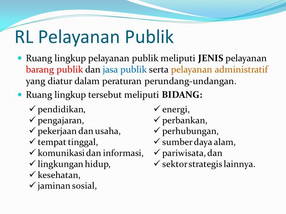 RL Pelayanan Publik Ruang lingkup pelayanan publik meliputi JENIS pelayanan barang publik dan jasa publik serta pelayanan administratif yang diatur da