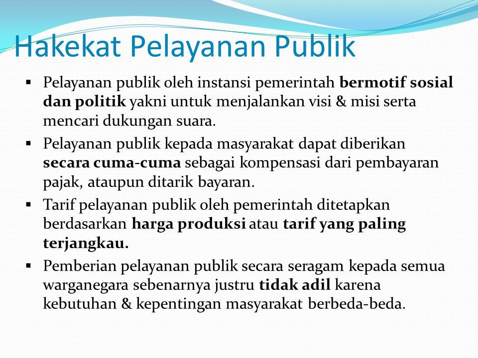 Hakekat Pelayanan Publik  Pelayanan publik oleh instansi pemerintah bermotif sosial dan politik yakni untuk menjalankan visi & misi serta mencari duk