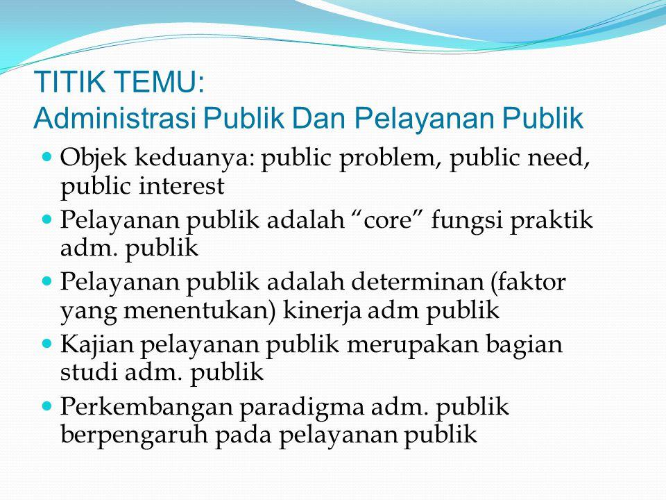 """TITIK TEMU: Administrasi Publik Dan Pelayanan Publik Objek keduanya: public problem, public need, public interest Pelayanan publik adalah """"core"""" fungs"""