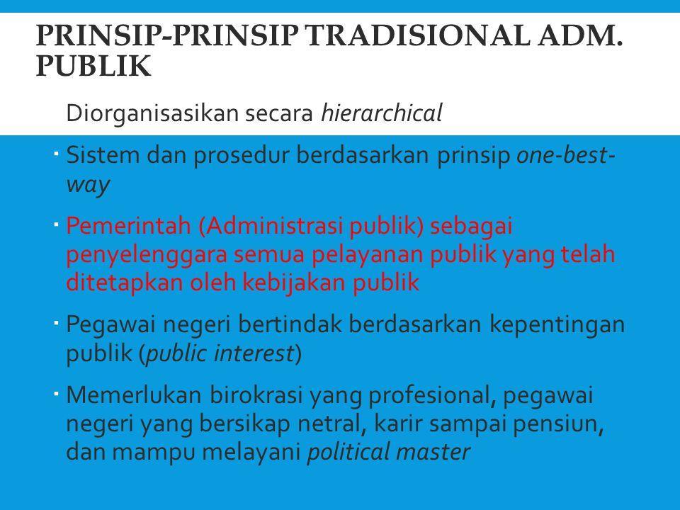 PRINSIP-PRINSIP TRADISIONAL ADM. PUBLIK  Diorganisasikan secara hierarchical  Sistem dan prosedur berdasarkan prinsip one-best- way  Pemerintah (Ad