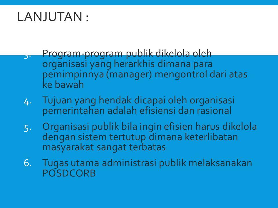 LANJUTAN : 3.Program-program publik dikelola oleh organisasi yang herarkhis dimana para pemimpinnya (manager) mengontrol dari atas ke bawah 4.Tujuan y