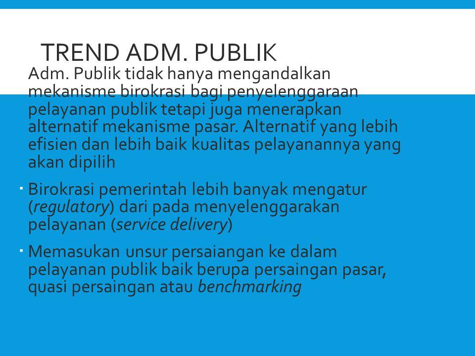 TREND ADM. PUBLIK  Adm. Publik tidak hanya mengandalkan mekanisme birokrasi bagi penyelenggaraan pelayanan publik tetapi juga menerapkan alternatif m