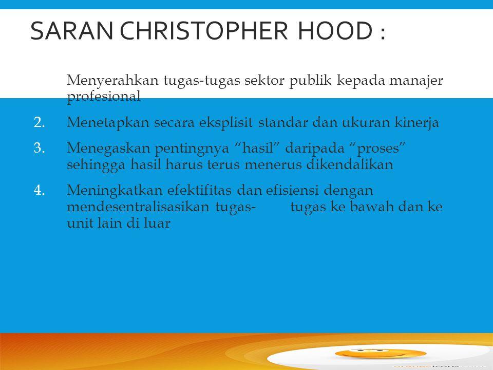 SARAN CHRISTOPHER HOOD : 1.Menyerahkan tugas-tugas sektor publik kepada manajer profesional 2.Menetapkan secara eksplisit standar dan ukuran kinerja 3