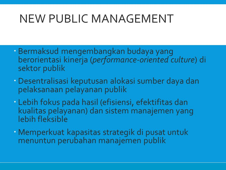 NEW PUBLIC MANAGEMENT  Bermaksud mengembangkan budaya yang berorientasi kinerja (performance-oriented culture) di sektor publik  Desentralisasi kepu