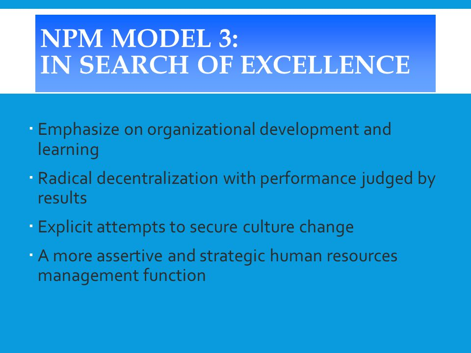 NPM MODEL 3: IN SEARCH OF EXCELLENCE  Emphasize on organizational development and learning  Radical decentralization with performance judged by results  Explicit attempts to secure culture change  A more assertive and strategic human resources management function
