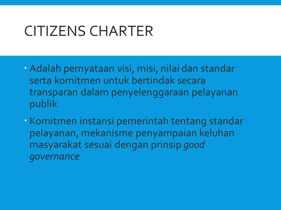CITIZENS CHARTER  Adalah pernyataan visi, misi, nilai dan standar serta komitmen untuk bertindak secara transparan dalam penyelenggaraan pelayanan pu