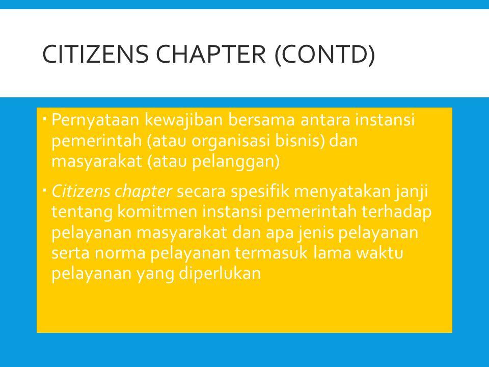 CITIZENS CHAPTER (CONTD)  Pernyataan kewajiban bersama antara instansi pemerintah (atau organisasi bisnis) dan masyarakat (atau pelanggan)  Citizens