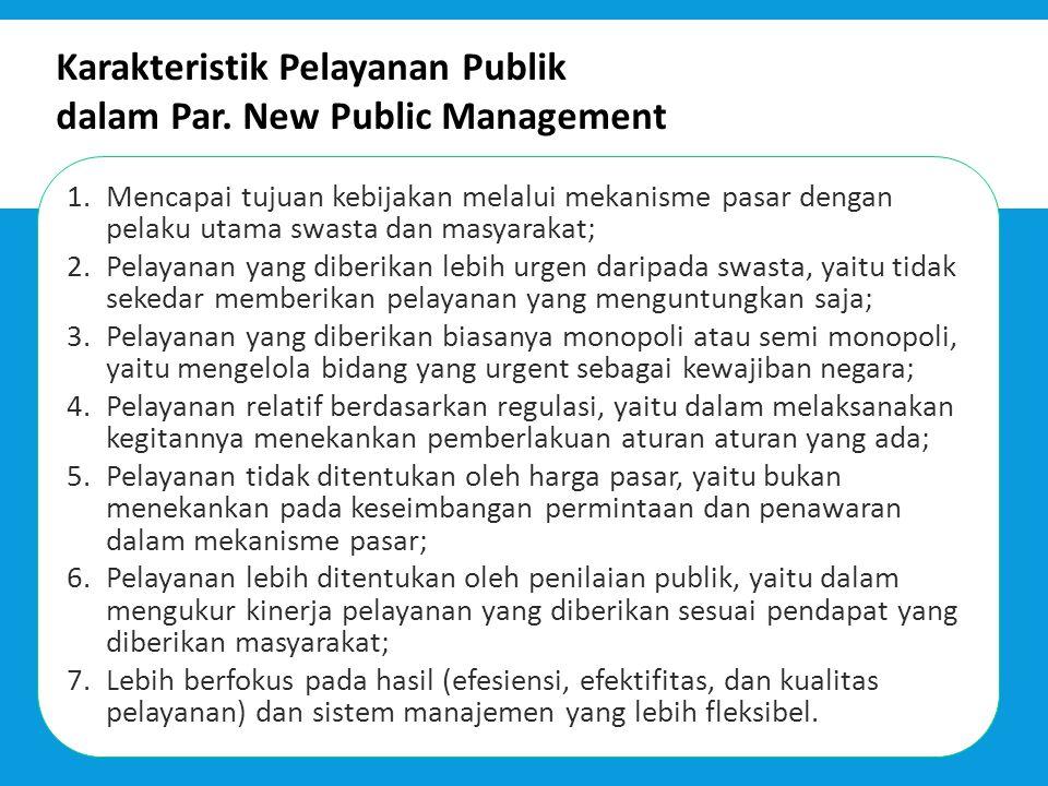 Karakteristik Pelayanan Publik dalam Par. New Public Management 1.Mencapai tujuan kebijakan melalui mekanisme pasar dengan pelaku utama swasta dan mas