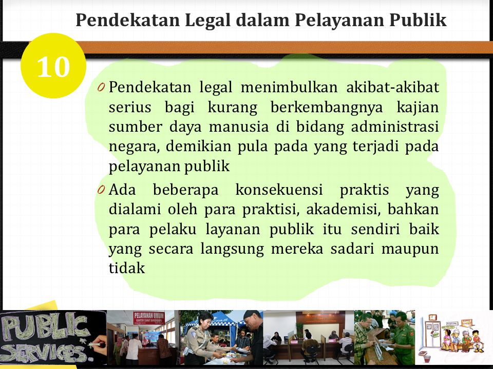 Pendekatan Legal dalam Pelayanan Publik 0 Pendekatan legal menimbulkan akibat-akibat serius bagi kurang berkembangnya kajian sumber daya manusia di bi