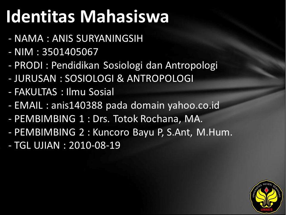 Identitas Mahasiswa - NAMA : ANIS SURYANINGSIH - NIM : 3501405067 - PRODI : Pendidikan Sosiologi dan Antropologi - JURUSAN : SOSIOLOGI & ANTROPOLOGI - FAKULTAS : Ilmu Sosial - EMAIL : anis140388 pada domain yahoo.co.id - PEMBIMBING 1 : Drs.