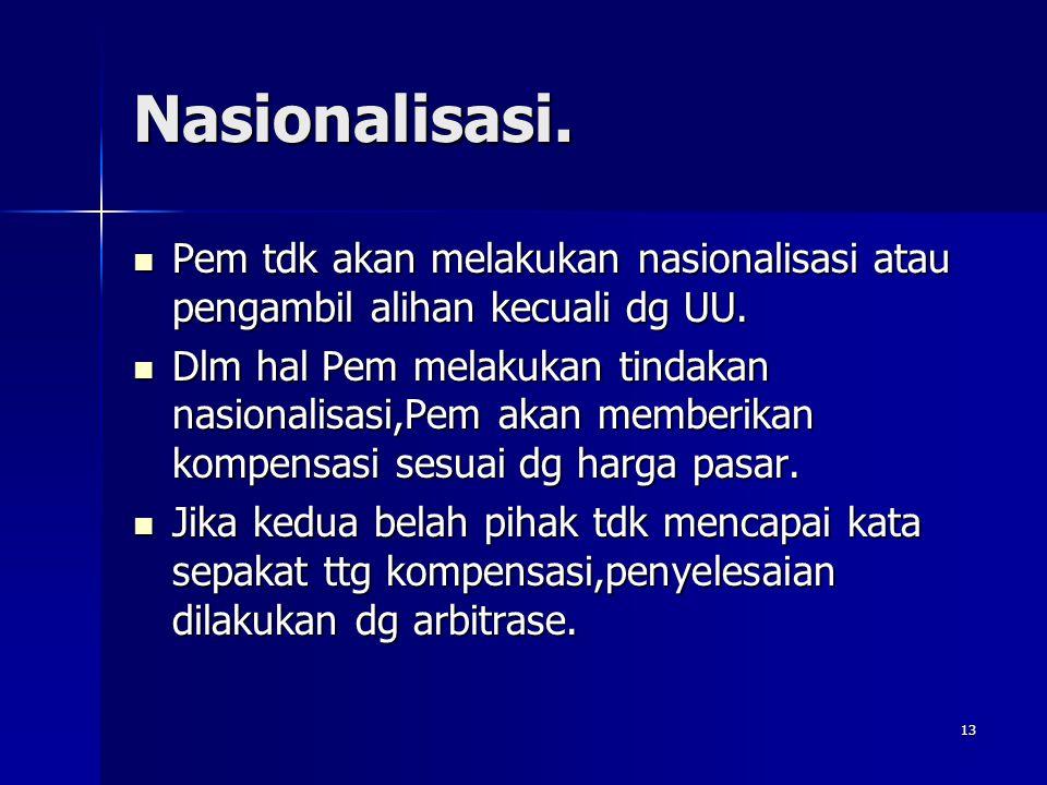 13 Nasionalisasi. Pem tdk akan melakukan nasionalisasi atau pengambil alihan kecuali dg UU. Pem tdk akan melakukan nasionalisasi atau pengambil alihan