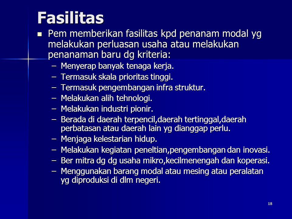 18 Fasilitas Pem memberikan fasilitas kpd penanam modal yg melakukan perluasan usaha atau melakukan penanaman baru dg kriteria: Pem memberikan fasilit