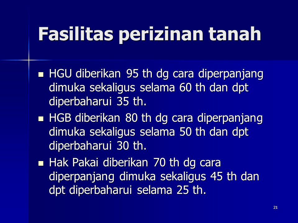 21 Fasilitas perizinan tanah HGU diberikan 95 th dg cara diperpanjang dimuka sekaligus selama 60 th dan dpt diperbaharui 35 th. HGU diberikan 95 th dg