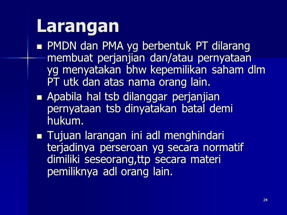24 Larangan PMDN dan PMA yg berbentuk PT dilarang membuat perjanjian dan/atau pernyataan yg menyatakan bhw kepemilikan saham dlm PT utk dan atas nama