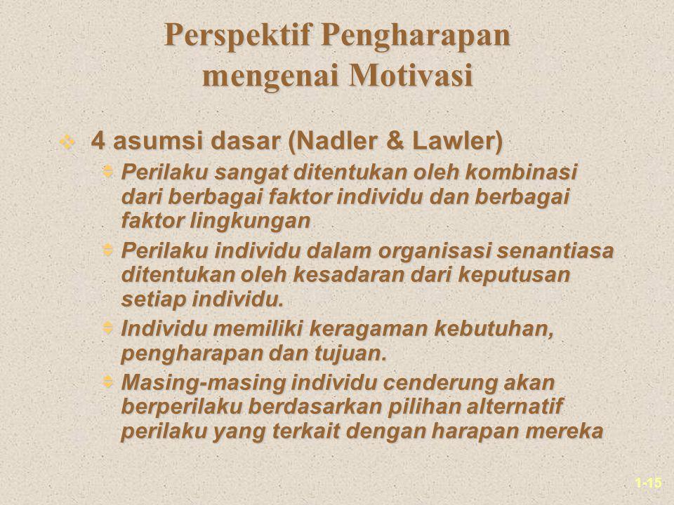 1-15 Perspektif Pengharapan mengenai Motivasi v 4 asumsi dasar (Nadler & Lawler)  Perilaku sangat ditentukan oleh kombinasi dari berbagai faktor individu dan berbagai faktor lingkungan  Perilaku individu dalam organisasi senantiasa ditentukan oleh kesadaran dari keputusan setiap individu.