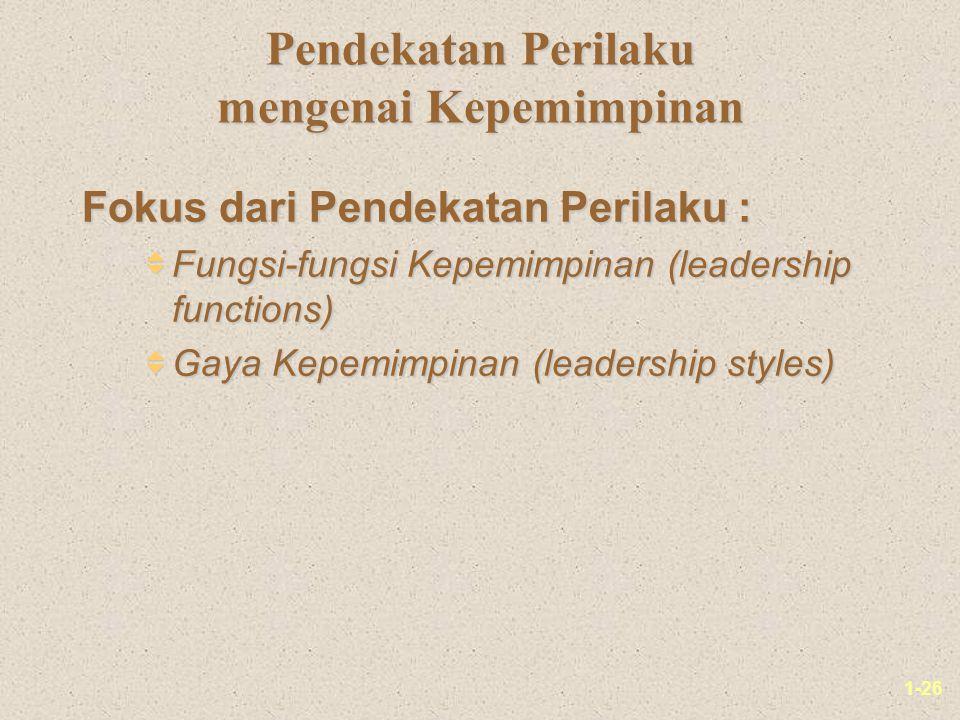 1-26 Pendekatan Perilaku mengenai Kepemimpinan Fokus dari Pendekatan Perilaku :  Fungsi-fungsi Kepemimpinan (leadership functions)  Gaya Kepemimpinan (leadership styles)