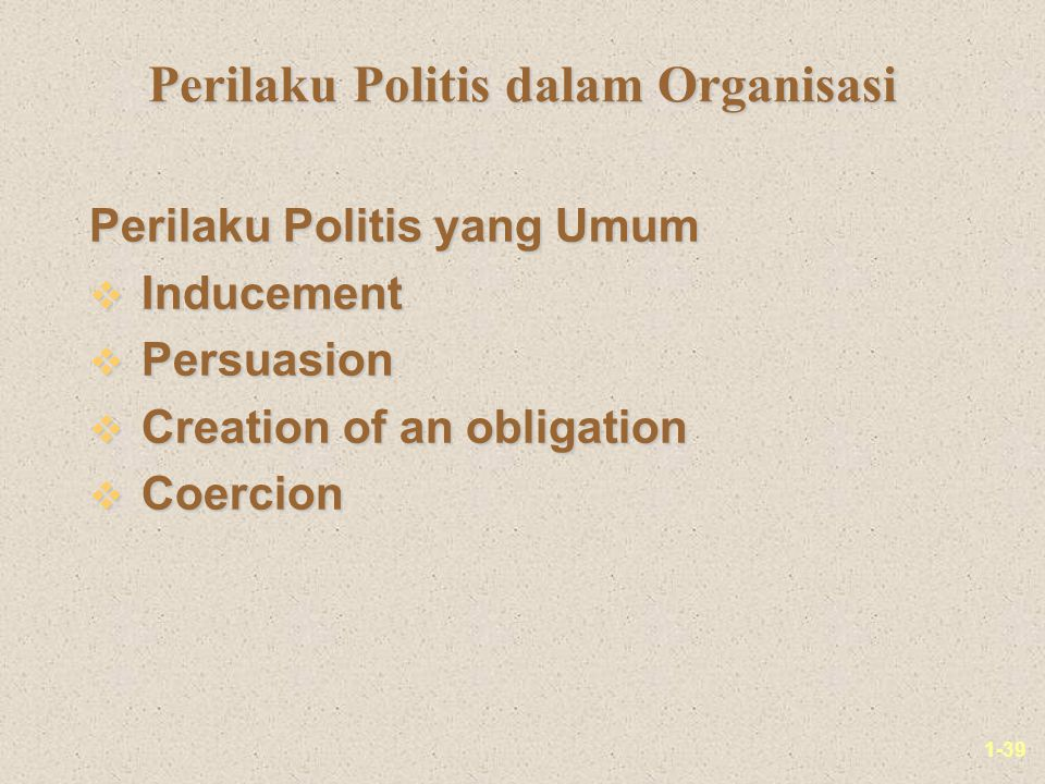 1-39 Perilaku Politis dalam Organisasi Perilaku Politis yang Umum v Inducement v Persuasion v Creation of an obligation v Coercion