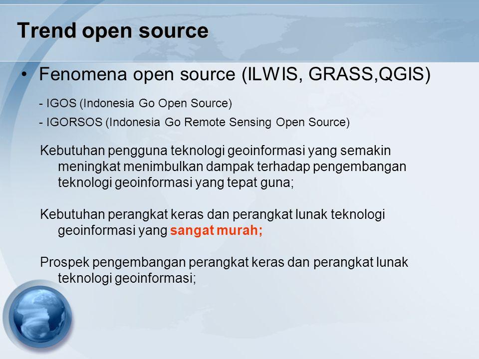 Trend open source Fenomena open source (ILWIS, GRASS,QGIS) - IGOS (Indonesia Go Open Source) - IGORSOS (Indonesia Go Remote Sensing Open Source) Kebut