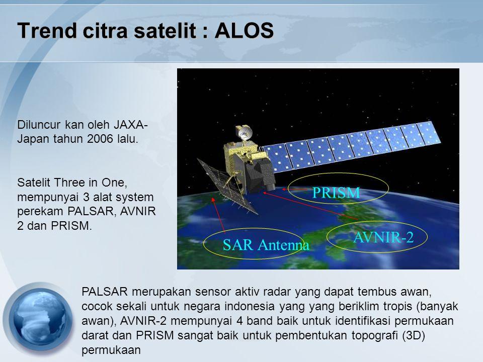 Trend citra satelit : ALOS SAR Antenna PRISM AVNIR-2 Diluncur kan oleh JAXA- Japan tahun 2006 lalu. Satelit Three in One, mempunyai 3 alat system pere