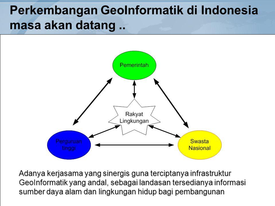 Perkembangan GeoInformatik di Indonesia masa akan datang.. Adanya kerjasama yang sinergis guna terciptanya infrastruktur GeoInformatik yang andal, seb