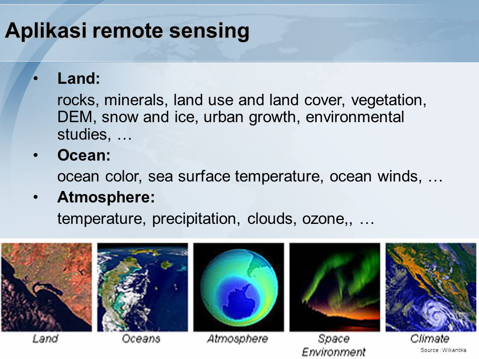 Aplikasi remote sensing Land: rocks, minerals, land use and land cover, vegetation, DEM, snow and ice, urban growth, environmental studies, … Ocean: ocean color, sea surface temperature, ocean winds, … Atmosphere: temperature, precipitation, clouds, ozone,, … Source : Wikantika