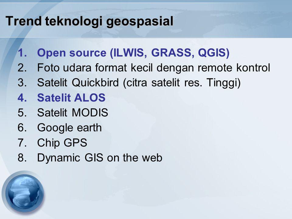 Trend teknologi geospasial 1.Open source (ILWIS, GRASS, QGIS) 2.Foto udara format kecil dengan remote kontrol 3.Satelit Quickbird (citra satelit res.