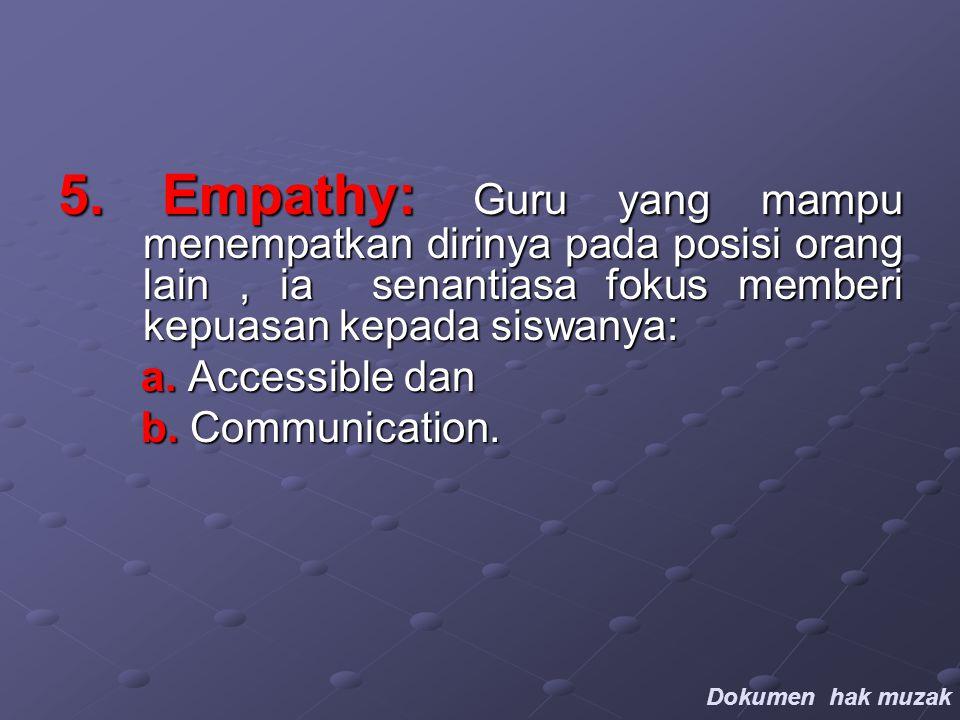 5. Empathy: Guru yang mampu menempatkan dirinya pada posisi orang lain, ia senantiasa fokus memberi kepuasan kepada siswanya: a. Accessible dan a. Acc
