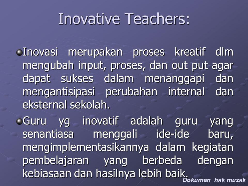 Inovative Teachers: Inovasi merupakan proses kreatif dlm mengubah input, proses, dan out put agar dapat sukses dalam menanggapi dan mengantisipasi perubahan internal dan eksternal sekolah.