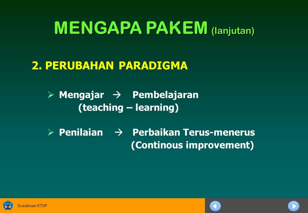 Sosialisasi KTSP 2. PERUBAHAN PARADIGMA  Mengajar  Pembelajaran (teaching – learning)  Penilaian  Perbaikan Terus-menerus (Continous improvement)