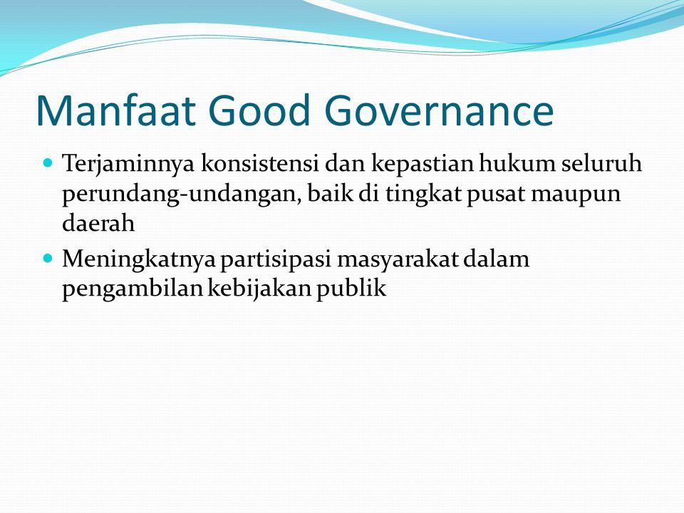 Manfaat Good Governance Jumlah praktik KKN secara nyata berkurang di birokrasi Terciptanya sistem kelembagaan dan ketatalaksanaan berita yang bersih,