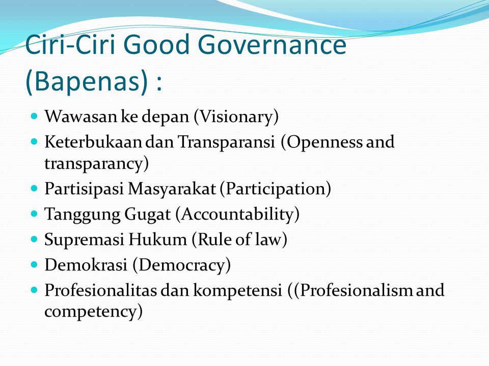 Ciri-Ciri Good Governance (Bapenas) : Wawasan ke depan (Visionary) Keterbukaan dan Transparansi (Openness and transparancy) Partisipasi Masyarakat (Participation) Tanggung Gugat (Accountability) Supremasi Hukum (Rule of law) Demokrasi (Democracy) Profesionalitas dan kompetensi ((Profesionalism and competency)