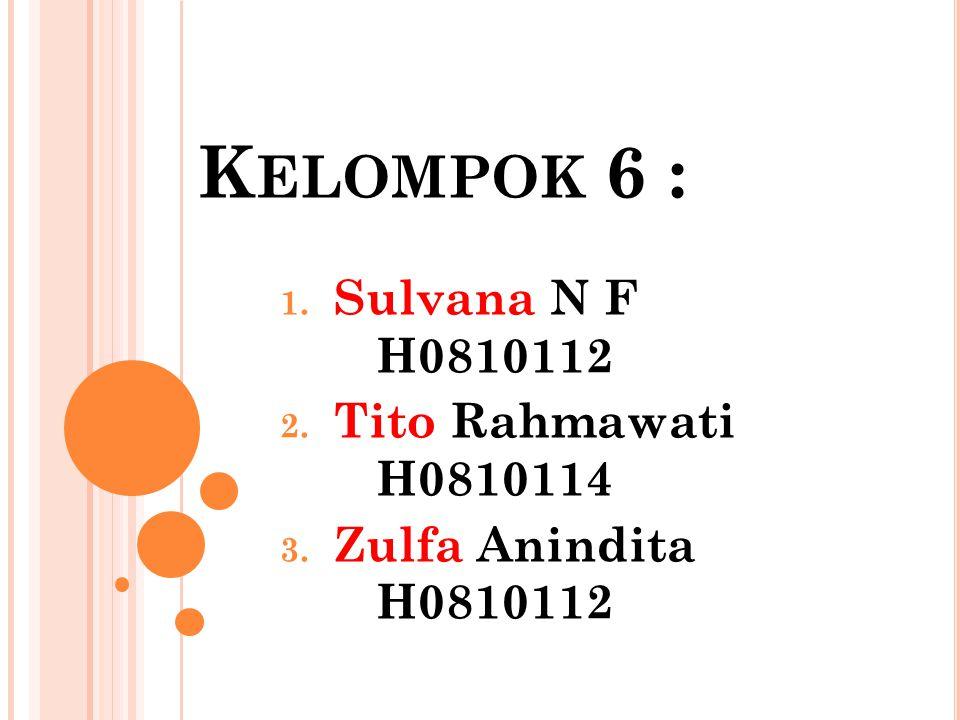K ELOMPOK 6 : 1. Sulvana N F H0810112 2. Tito Rahmawati H0810114 3. Zulfa Anindita H0810112
