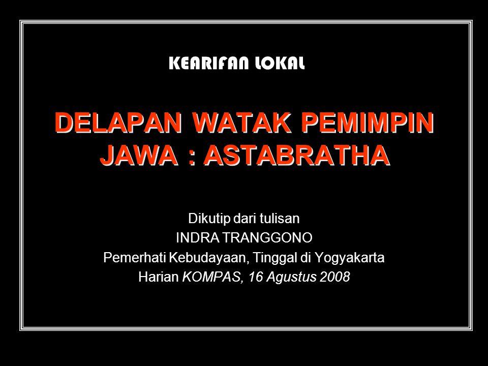 DELAPAN WATAK PEMIMPIN JAWA : ASTABRATHA Dikutip dari tulisan INDRA TRANGGONO Pemerhati Kebudayaan, Tinggal di Yogyakarta Harian KOMPAS, 16 Agustus 2008 KEARIFAN LOKAL