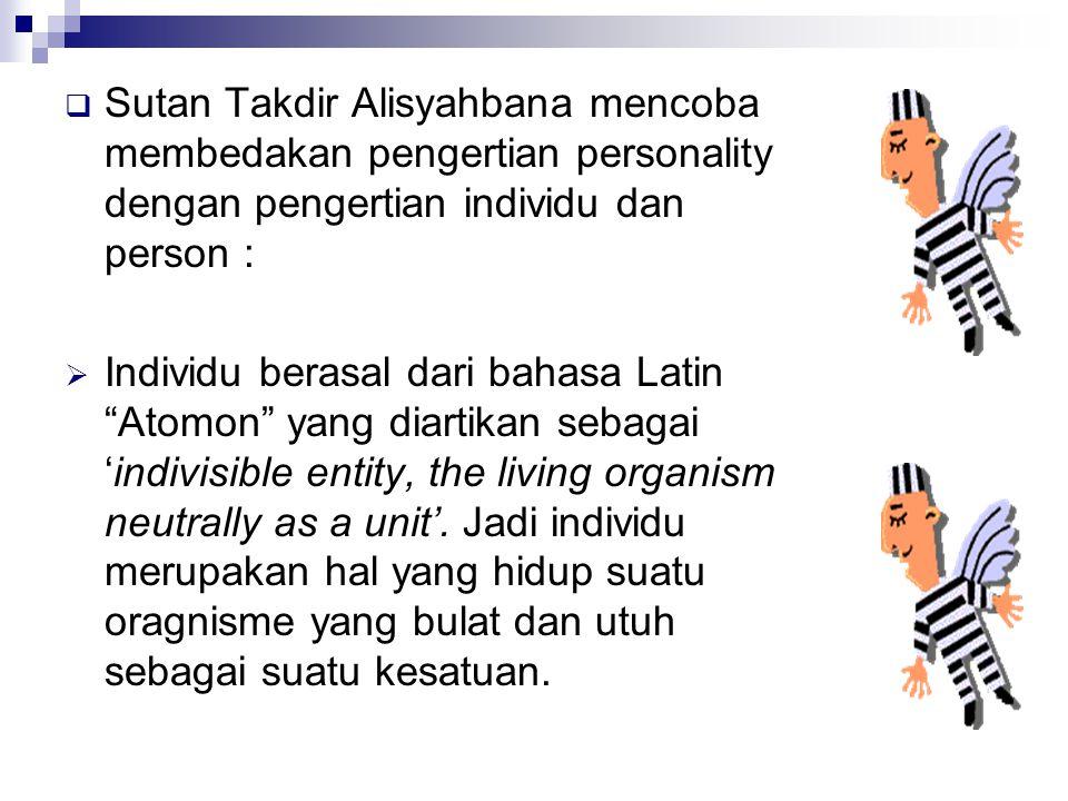  Sutan Takdir Alisyahbana mencoba membedakan pengertian personality dengan pengertian individu dan person :  Individu berasal dari bahasa Latin Atomon yang diartikan sebagai 'indivisible entity, the living organism neutrally as a unit'.