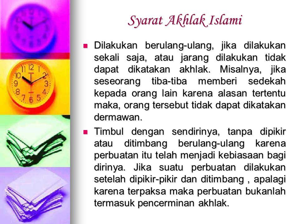 Syarat Akhlak Islami Dilakukan berulang-ulang, jika dilakukan sekali saja, atau jarang dilakukan tidak dapat dikatakan akhlak. Misalnya, jika seseoran