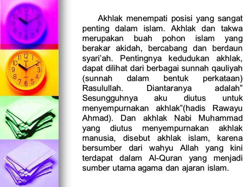 Akhlak menempati posisi yang sangat penting dalam islam. Akhlak dan takwa merupakan buah pohon islam yang berakar akidah, bercabang dan berdaun syari'