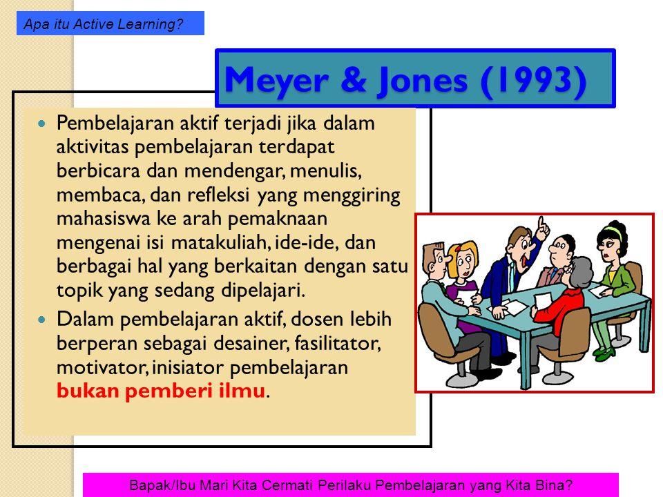 Meyer & Jones (1993) Pembelajaran aktif terjadi jika dalam aktivitas pembelajaran terdapat berbicara dan mendengar, menulis, membaca, dan refleksi yang menggiring mahasiswa ke arah pemaknaan mengenai isi matakuliah, ide-ide, dan berbagai hal yang berkaitan dengan satu topik yang sedang dipelajari.