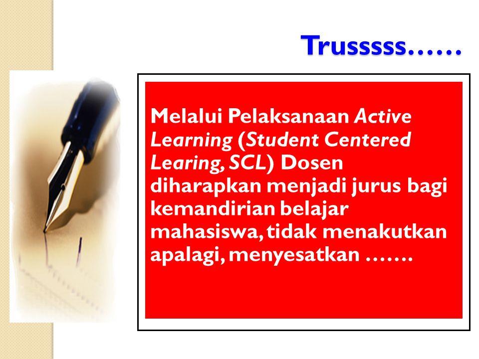Trusssss…… Melalui Pelaksanaan Active Learning (Student Centered Learing, SCL) Dosen diharapkan menjadi jurus bagi kemandirian belajar mahasiswa, tidak menakutkan apalagi, menyesatkan …….
