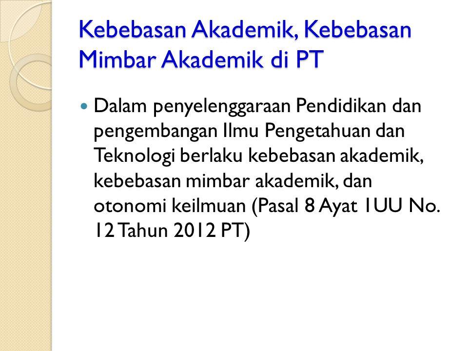 Kebebasan Akademik, Kebebasan Mimbar Akademik di PT Dalam penyelenggaraan Pendidikan dan pengembangan Ilmu Pengetahuan dan Teknologi berlaku kebebasan akademik, kebebasan mimbar akademik, dan otonomi keilmuan (Pasal 8 Ayat 1UU No.