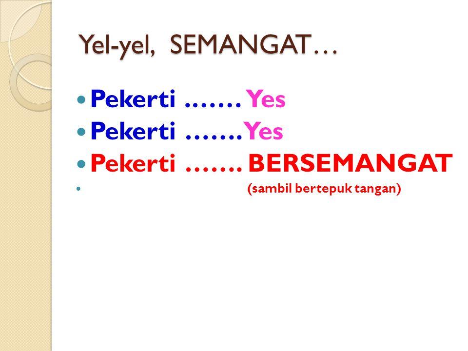 Yel-yel, SEMANGAT… Pekerti.…… Yes Pekerti ……. Yes Pekerti ……. BERSEMANGAT (sambil bertepuk tangan)