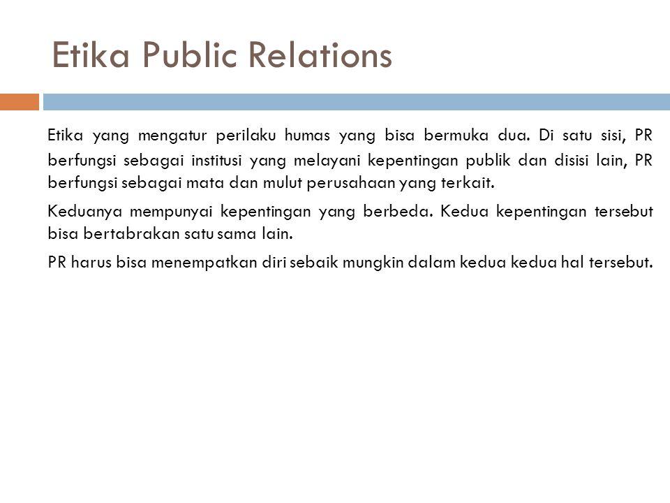 Etika Public Relations Etika yang mengatur perilaku humas yang bisa bermuka dua. Di satu sisi, PR berfungsi sebagai institusi yang melayani kepentinga