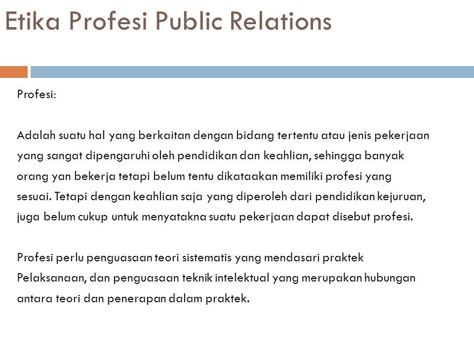 Etika Profesi Public Relations Profesi: Adalah suatu hal yang berkaitan dengan bidang tertentu atau jenis pekerjaan yang sangat dipengaruhi oleh pendi