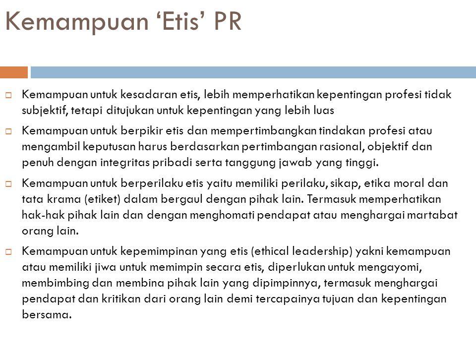 Kemampuan 'Etis' PR  Kemampuan untuk kesadaran etis, lebih memperhatikan kepentingan profesi tidak subjektif, tetapi ditujukan untuk kepentingan yang