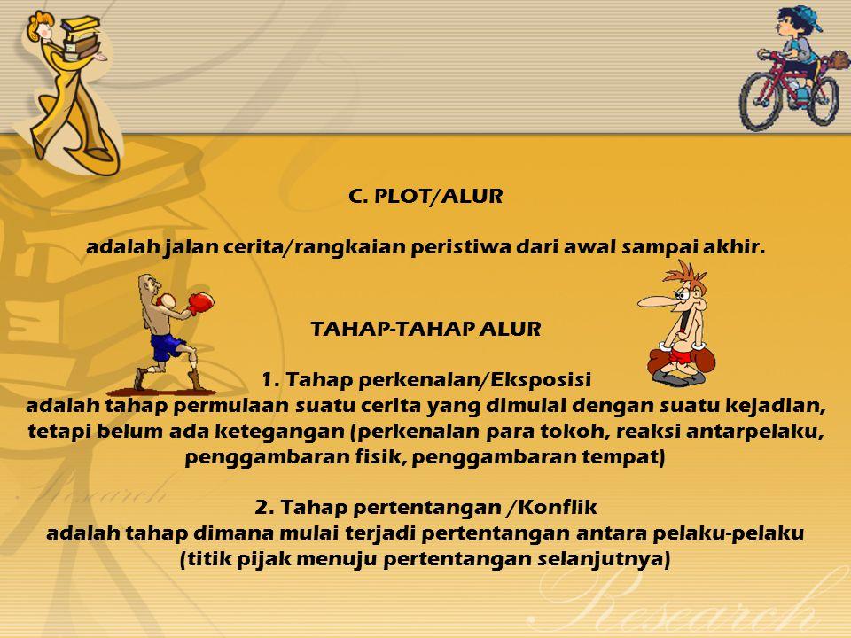 C.PLOT/ALUR adalah jalan cerita/rangkaian peristiwa dari awal sampai akhir.